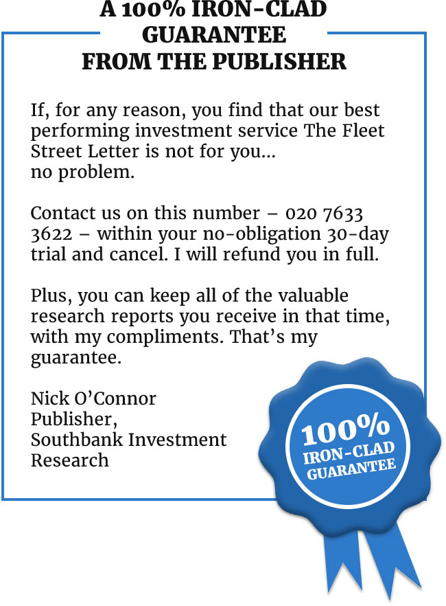 <h3>A 100% iron-clad guarantee from the publisher</h3>  <p>If, for any reason, you find that our best performing investment service The Fleet Street Letter is not for you… no problem.</p>  <p>Contact us on this number – 020 7633 3622 – within your no-obligation 30-day trial and cancel. I will refund you in full. </p>  <p>Plus, you can keep all of the valuable research reports you receive in that time, with my compliments. That's my guarantee. </p>